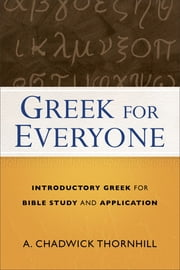 Greek for Everyone - Introductory Greek for Bible Study and Application ebook by A. Chadwick Thornhill