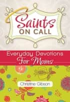 Saints on Call - Everyday Devotions for Moms ebook by Christine Gibson
