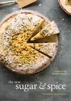 The New Sugar & Spice - A Recipe for Bolder Baking ebook by Samantha Seneviratne