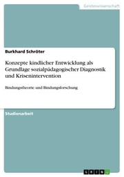 Konzepte kindlicher Entwicklung als Grundlage sozialpädagogischer Diagnostik und Krisenintervention - Bindungstheorie und Bindungsforschung ebook by Burkhard Schröter