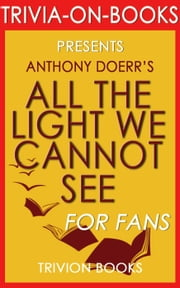 All the Light We Cannot See: A Novel by Anthony Doerr (Trivia-On-Books) ebook by Trivion Books