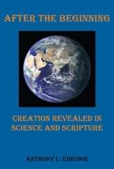 After the Beginning - Creation Revealed in Science and Scripture ebook by Anthony L. Edridge