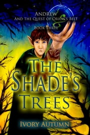 The Shade's Trees (Andrew and the Quest of Orion's Belt) Book three ebook by Ivory Autumn