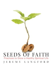 Seeds of Faith - Practices to Frow a Healthy Spiritual Life ebook by Jeremy Langford