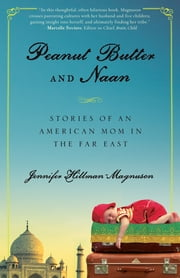 Peanut Butter and Naan - Stories of an American Mom in the Far East ebook by Jennifer Hillman-Magnuson