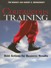 Courageous Training - Bold Actions for Business Results ebook by Tim Mooney,Robert O. Brinkerhoff