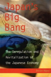Japan's Big Bang - The Deregulation and Revitalization of the Japanese Economy ebook by Declan Hayes