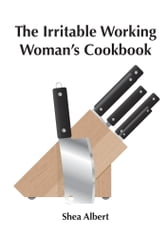 The Irritable Working Woman's Cookbook ebook by Shea Albert