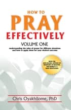 How to Pray Effectively Volume One: Understanding the Rules of Prayer for Different Situations and How to Apply Them for Your Desired Outcome ebook by Pastor Chris Oyakhilome PhD