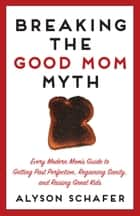 Breaking The Good Mom Myth ebook by Alyson Schafer