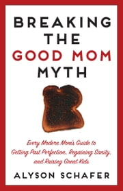 Breaking The Good Mom Myth - Every Mom's Modern Guide to Getting Past Perfection, Regaining Sanity, and Raising Great Kids ebook by Alyson Schafer