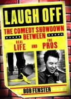 Laugh Off - The Comedy Showdown Between Real Life and the Pros ebook by Bob Fenster