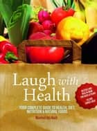 Laugh With Health: The complete guide to health, diet, nutrition and natural foods ebook by Manfred Urs Koch