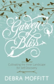 Garden of Bliss - Cultivating the Inner Landscape for Self-Discovery ebook by Debra Moffitt