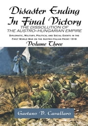 Disaster Ending In Final Victory - THE DISSOLUTION OF THE AUSTRO-HUNGARIAN EMPIRE Volume III ebook by Gaetano V. Cavallaro