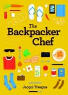 The Backpacker Chef Cookbook - Easy Recipes for Travelers Cooking on the Road ebook by Jacqui Treagus