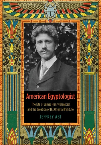 American Egyptologist - The Life of James Henry Breasted and the Creation of His Oriental Institute ebook by Jeffrey Abt