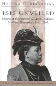 Isis Unveiled - Secrets of the Ancient Wisdom Tradition, Madame Blavatsky's First Work ebook by H P Blavatsky,Michael Gomes