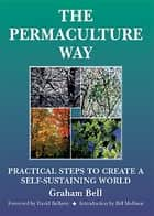 The Permaculture Way - Practical Steps to Create a Self-Sustaining World ebook by Graham Bell, Brick, David Belamy,...