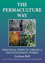 The Permaculture Way - Practical Steps to Create a Self-Sustaining World ebook by Graham Bell,David Belamy
