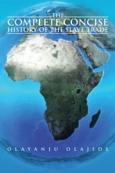 The Complete Concise History of The Slave Trade ebook by Olayanju Olajide
