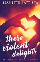 These Violent Delights ebook by Jeanette Battista