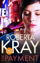 The Payment: Part 4 (chapters 23-35) ebook by Roberta Kray