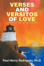 VERSES AND VERSITOS OF LOVE - A BOOK OF BILINGUAL POEMS ebook by Paul Henry Rodriguez, Ph.D.