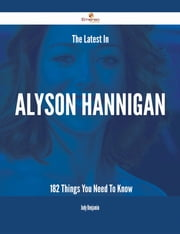 The Latest In Alyson Hannigan - 182 Things You Need To Know ebook by Judy Benjamin