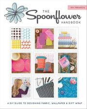 The Spoonflower Handbook - A DIY Guide to Designing Fabric, Wallpaper & Gift Wrap with 30+ Projects ebook by Stephen Fraser, Judi Ketteler, Becka Rahn