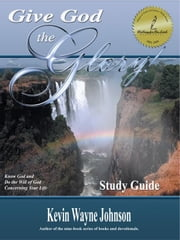 Give God the Glory! STUDY GUIDE (Know God & Do the Will of God Concerning Your Life) ebook by Johnson, Kevin Wayne