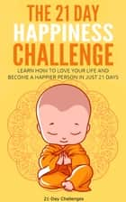 The 21 Day Happiness Challenge: Learn How to Love Your Life and Become a Happier Person in Just 21 Days ebook by 21 Day Challenges