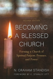 Becoming a Blessed Church - Forming a Church of Spiritual Purpose, Presence, and Power ebook by N. Graham Standish,Ott