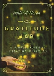 The Gratitude Jar: A Simple Guide to Creating Miracles ebook by Josie Robinson
