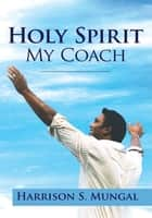 Holy Spirit My Coach ebook by Harrison S. Mungal