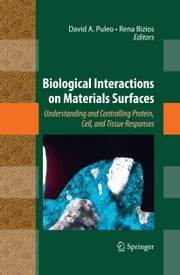 Biological Interactions on Materials Surfaces - Understanding and Controlling Protein, Cell, and Tissue Responses ebook by David A. Puleo,Rena Bizios