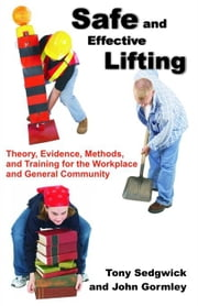 Safe and Effective Lifting: Theory, Evidence, Methods, and Training for the Workplace and General Community ebook by Sedgwick, Tony