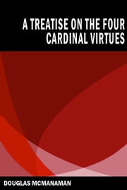 A Treatise on the Four Cardinal Virtues ebook by Douglas McManaman