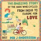 The Amazing Story of the Man Who Cycled from India to Europe for Love audiobook by Per J Andersson