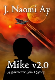 Mike v2.0 (A Firesetter Prequel Short Story) - Firesetter ebook by J. Naomi Ay