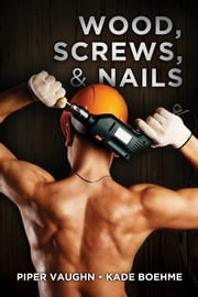 Wood, Screws, & Nails ebook by Kade Boehme,Piper Vaughn
