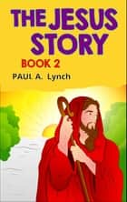 The Jesus Story - The Jesus Story, #1 ebook by paul lynch, Paul A. Lynch