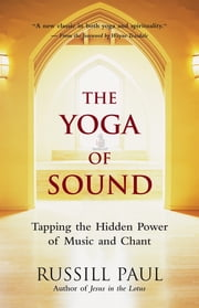 The Yoga of Sound - Tapping the Hidden Power of Music and Chant ebook by Russill Paul