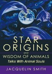 Star Origins and Wisdom of Animals - Talks With Animal Souls ebook by Jacquelin Smith