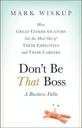 Don't Be That Boss - How Great Communicators Get the Most Out of Their Employees and Their Careers ebook by Mark Wiskup