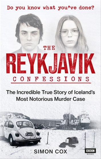 The Reykjavik Confessions - The Incredible True Story of Iceland's Most Notorious Murder Case ebook by Simon Cox