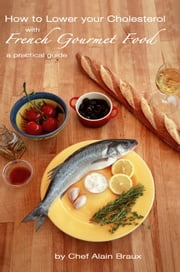 How to Lower Your Cholesterol with French Gourmet Food ebook by Chef Alain Braux