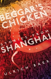 Beggar's Chicken - Stories from Shanghai ebook by Ulrich Baer