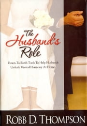 Husband's Role - Down-To-Earth Tools To Help Husbands Unlock Marital Harmony At Home ebook by Thompson,Robb