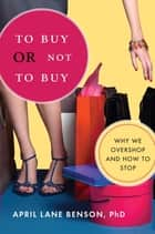 To Buy or Not to Buy - Why We Overshop and How to Stop ebook by April Benson